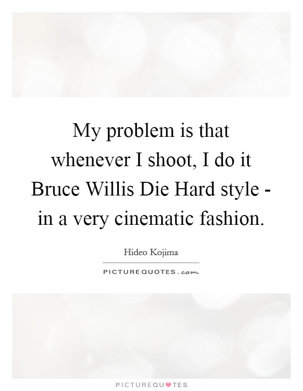 My problem is that whenever I shoot, I do it Bruce Willis Die Hard style - in a very cinematic fashion Picture Quote #1