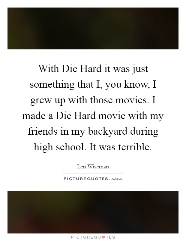 With Die Hard it was just something that I, you know, I grew up with those movies. I made a Die Hard movie with my friends in my backyard during high school. It was terrible Picture Quote #1