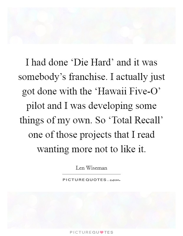 I had done 'Die Hard' and it was somebody's franchise. I actually just got done with the 'Hawaii Five-O' pilot and I was developing some things of my own. So 'Total Recall' one of those projects that I read wanting more not to like it Picture Quote #1