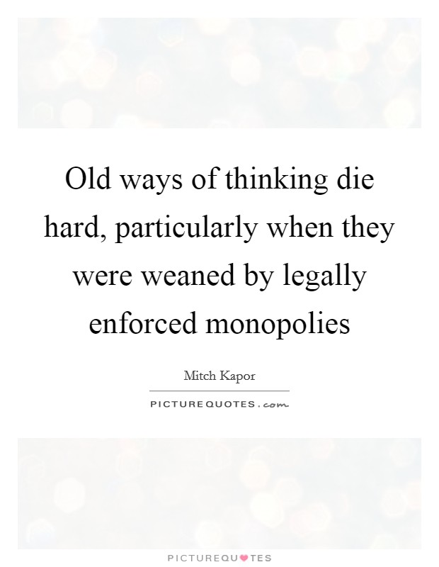 Old ways of thinking die hard, particularly when they were weaned by legally enforced monopolies Picture Quote #1