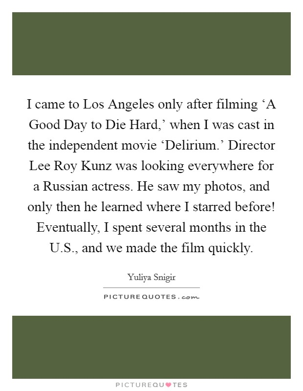I came to Los Angeles only after filming 'A Good Day to Die Hard,' when I was cast in the independent movie 'Delirium.' Director Lee Roy Kunz was looking everywhere for a Russian actress. He saw my photos, and only then he learned where I starred before! Eventually, I spent several months in the U.S., and we made the film quickly Picture Quote #1