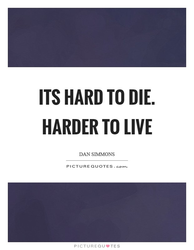 Its hard to die. Harder to live Picture Quote #1