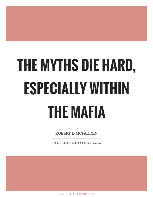 The myths die hard, especially within the Mafia Picture Quote #1