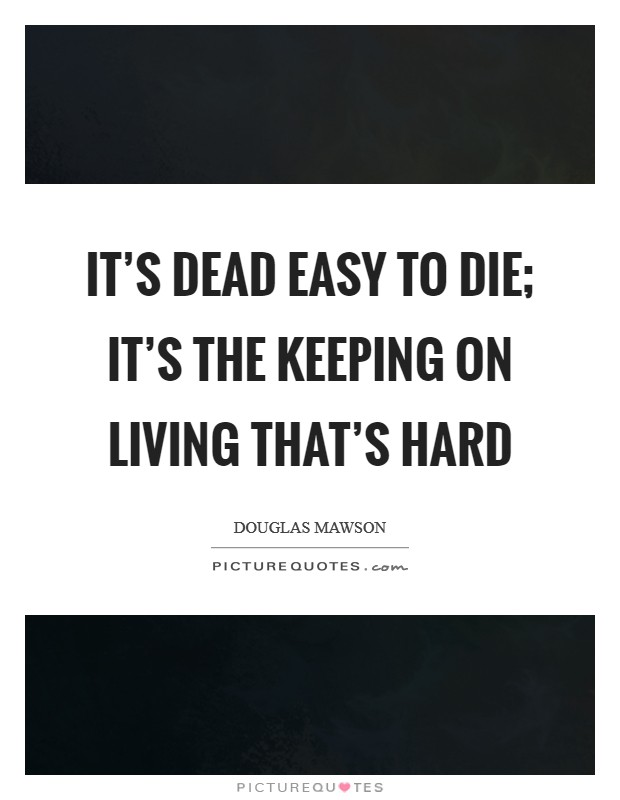 It's dead easy to die; it's the keeping on living that's hard Picture Quote #1