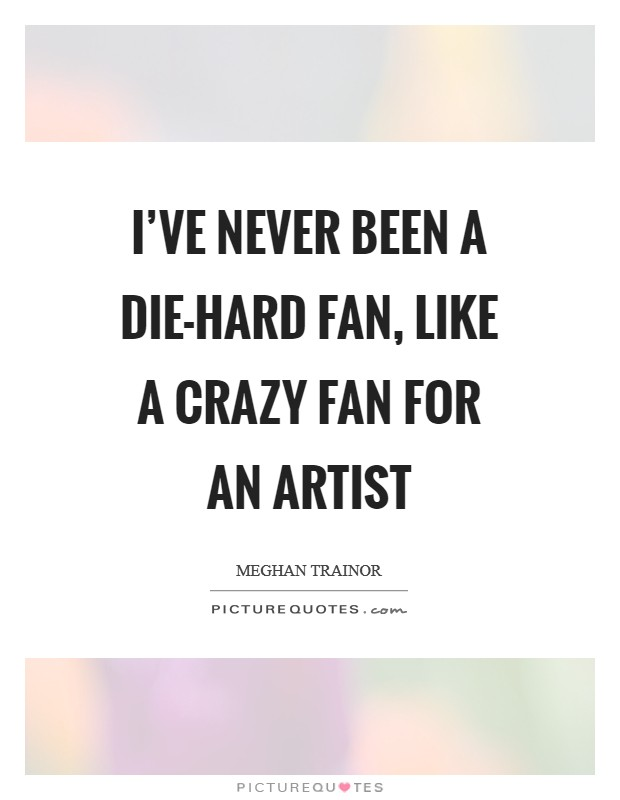 I've never been a die-hard fan, like a crazy fan for an artist Picture Quote #1