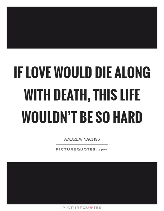 If love would die along with death, this life wouldn't be so hard Picture Quote #1