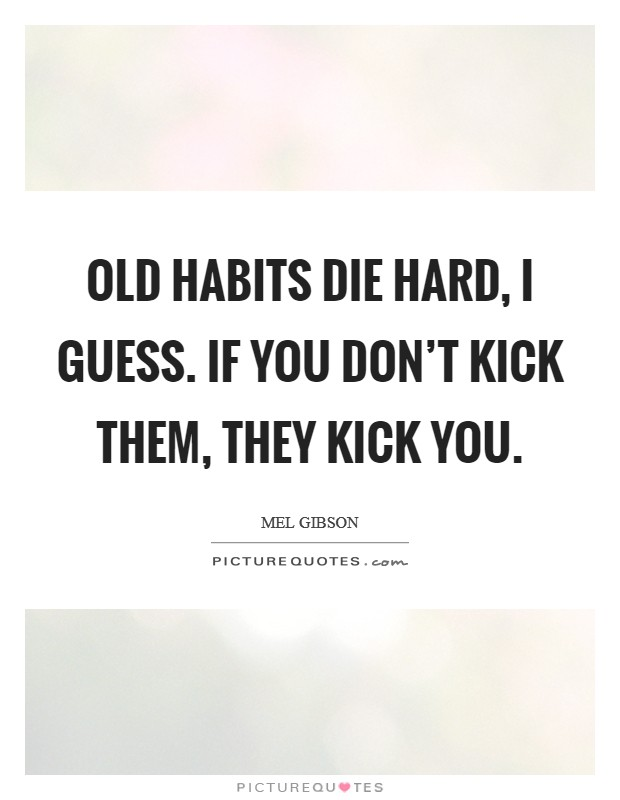 Old habits die hard, I guess. If you don't kick them, they kick you Picture Quote #1