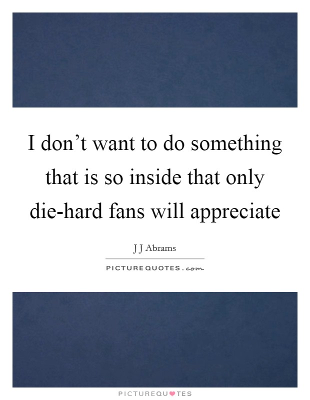 I don't want to do something that is so inside that only die-hard fans will appreciate Picture Quote #1