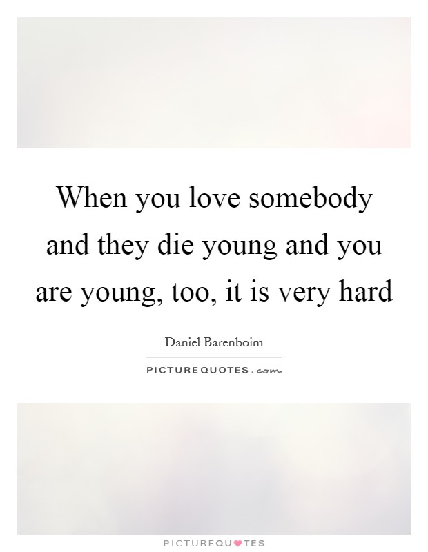 When you love somebody and they die young and you are young, too, it is very hard Picture Quote #1