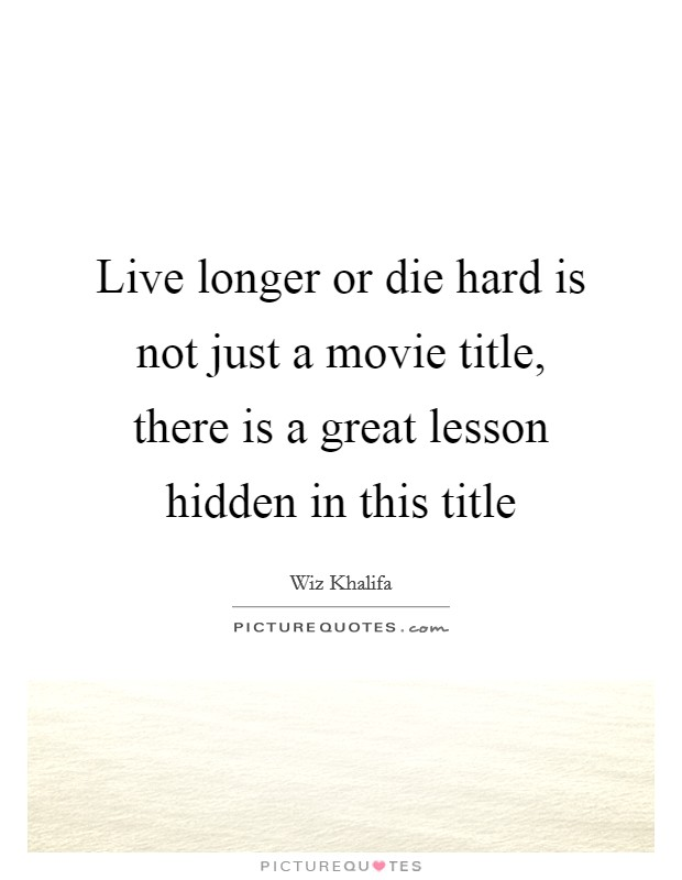 Live longer or die hard is not just a movie title, there is a great lesson hidden in this title Picture Quote #1