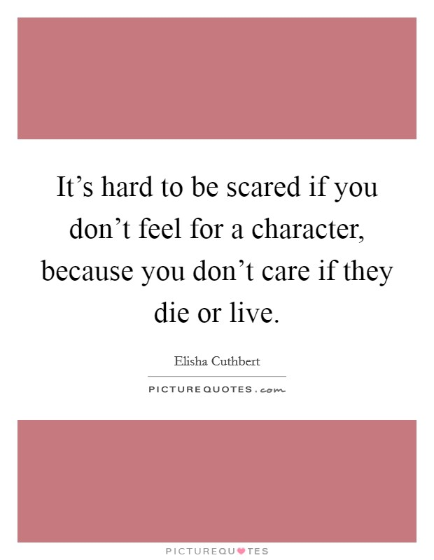 It's hard to be scared if you don't feel for a character, because you don't care if they die or live Picture Quote #1