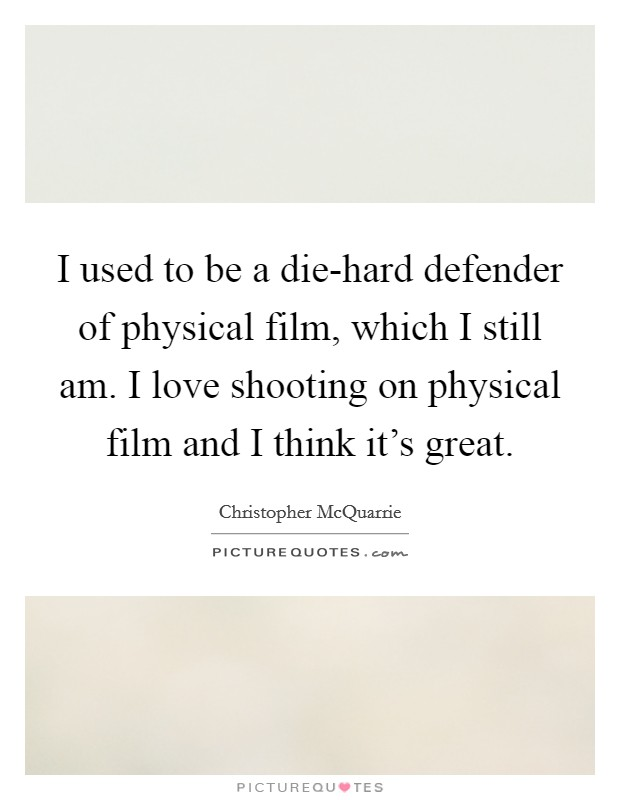 I used to be a die-hard defender of physical film, which I still am. I love shooting on physical film and I think it's great Picture Quote #1