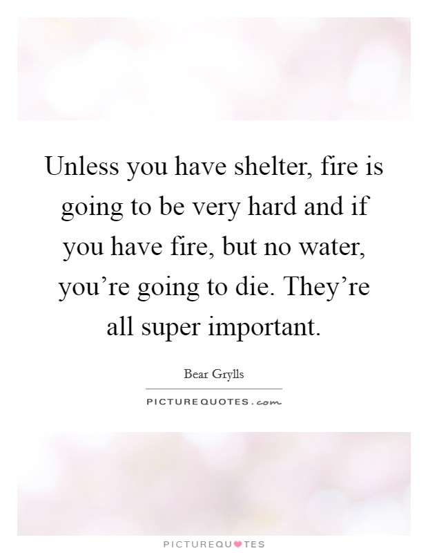 Unless you have shelter, fire is going to be very hard and if you have fire, but no water, you're going to die. They're all super important Picture Quote #1
