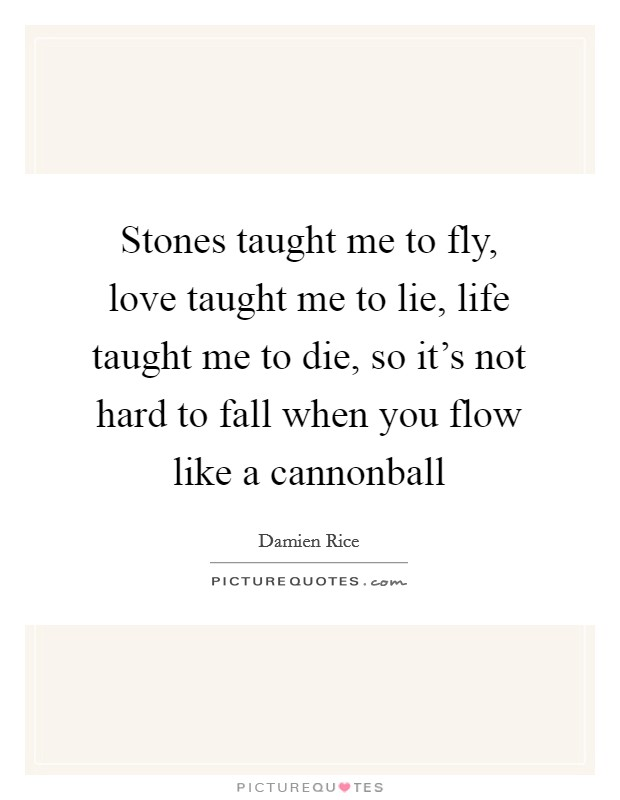 Stones taught me to fly, love taught me to lie, life taught me to die, so it's not hard to fall when you flow like a cannonball Picture Quote #1