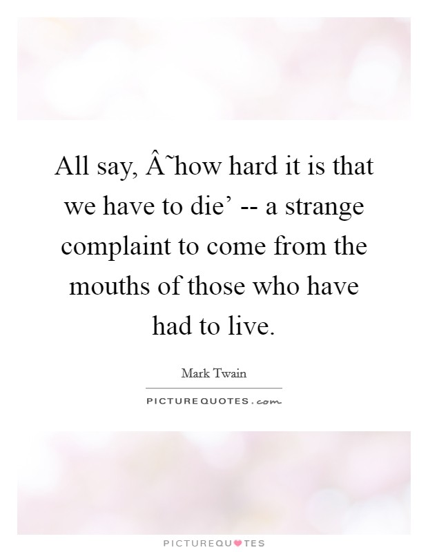 All say, ˜how hard it is that we have to die' -- a strange complaint to come from the mouths of those who have had to live Picture Quote #1