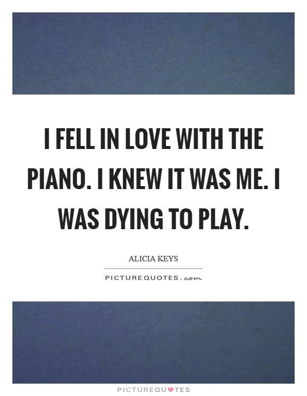 I fell in love with the piano. I knew it was me. I was dying to play Picture Quote #1