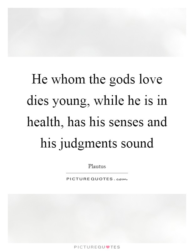 He whom the gods love dies young, while he is in health, has his senses and his judgments sound Picture Quote #1