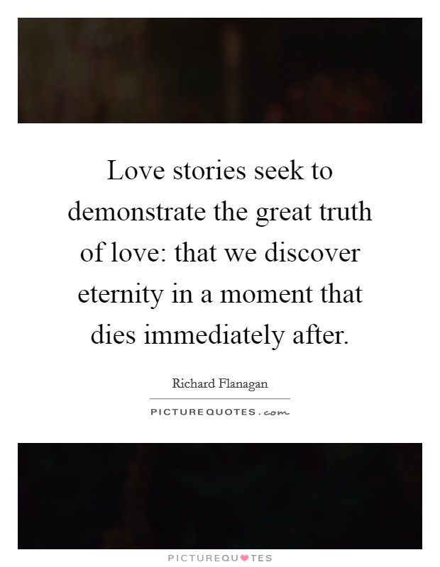 Love stories seek to demonstrate the great truth of love: that we discover eternity in a moment that dies immediately after Picture Quote #1