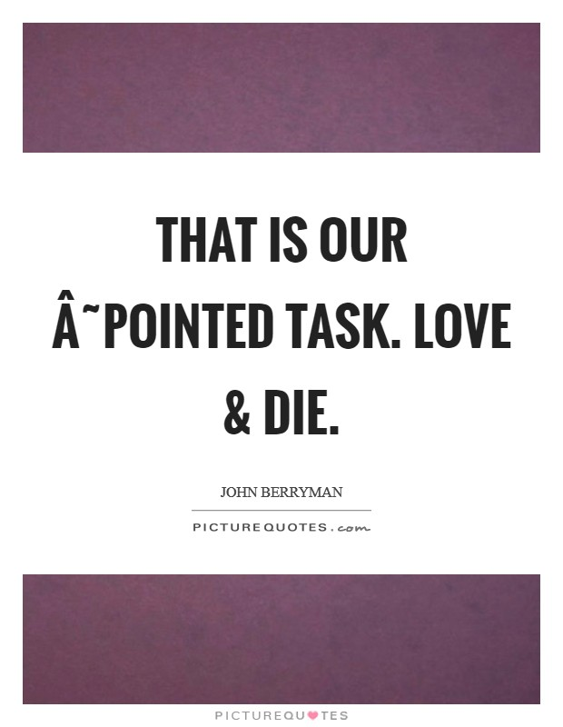 That is our ˜pointed task. Love and die Picture Quote #1