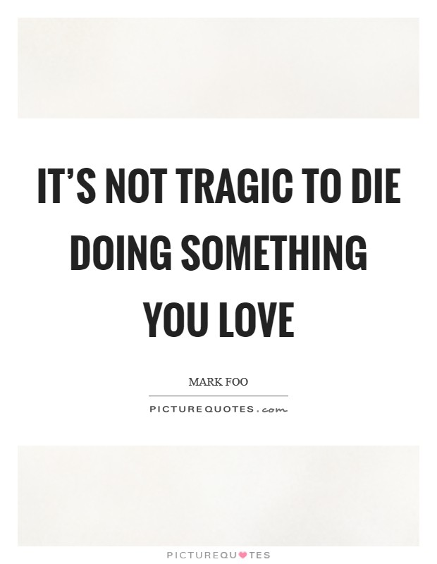 It's not tragic to die doing something you love Picture Quote #1