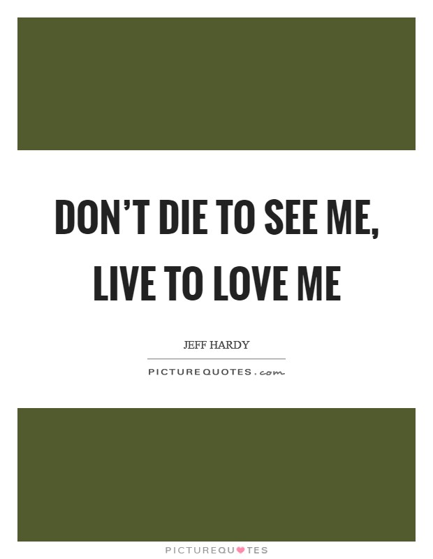 Don't die to see me, live to love me Picture Quote #1