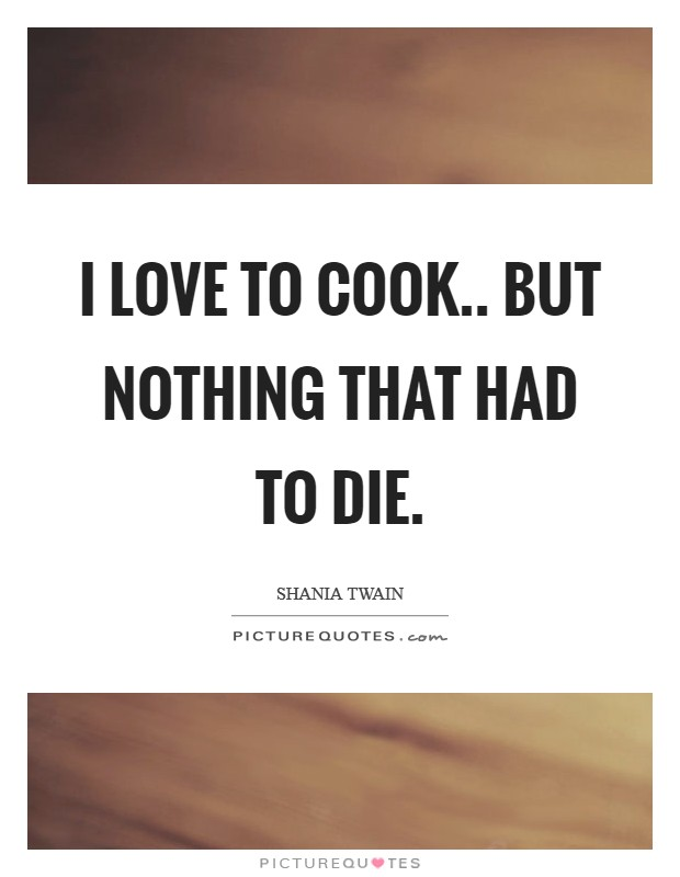 I love to cook.. but nothing that had to die Picture Quote #1
