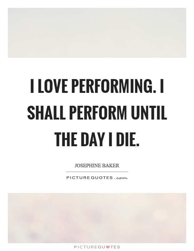 I love performing. I shall perform until the day I die Picture Quote #1