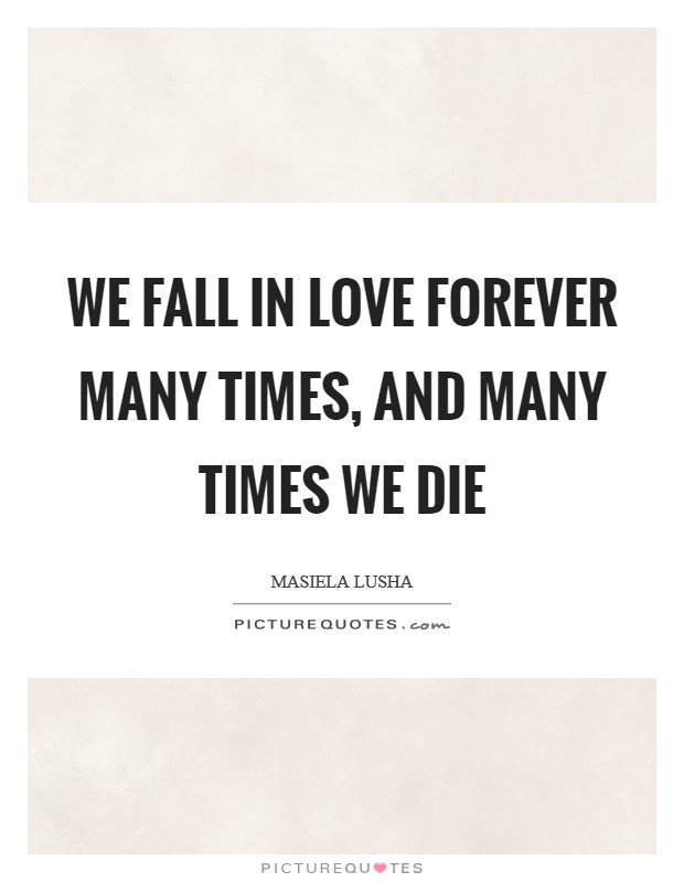 We fall in love forever many times, and many times we die Picture Quote #1