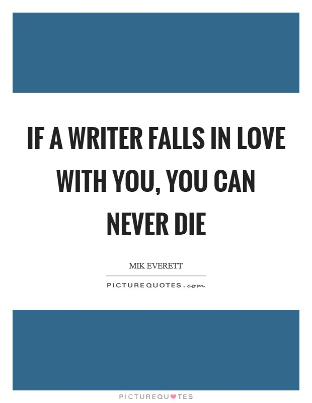If a writer falls in love with you, you can never die Picture Quote #1