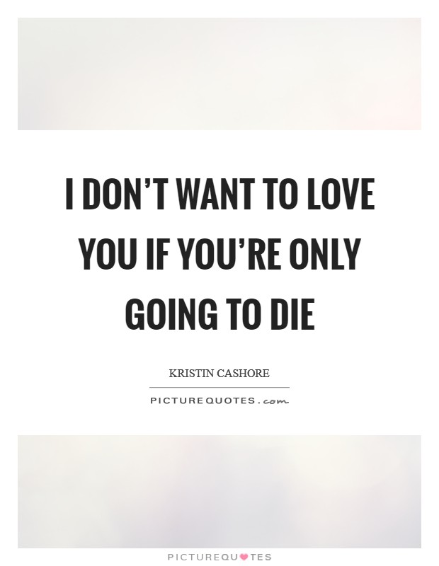 I don't want to love you if you're only going to die Picture Quote #1