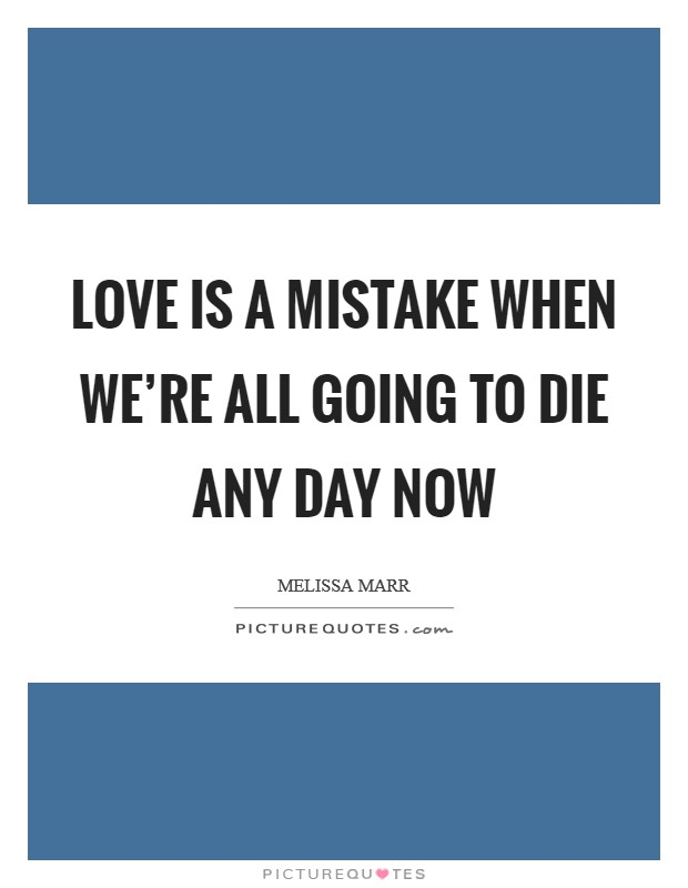 Love is a mistake when we're all going to die any day now Picture Quote #1