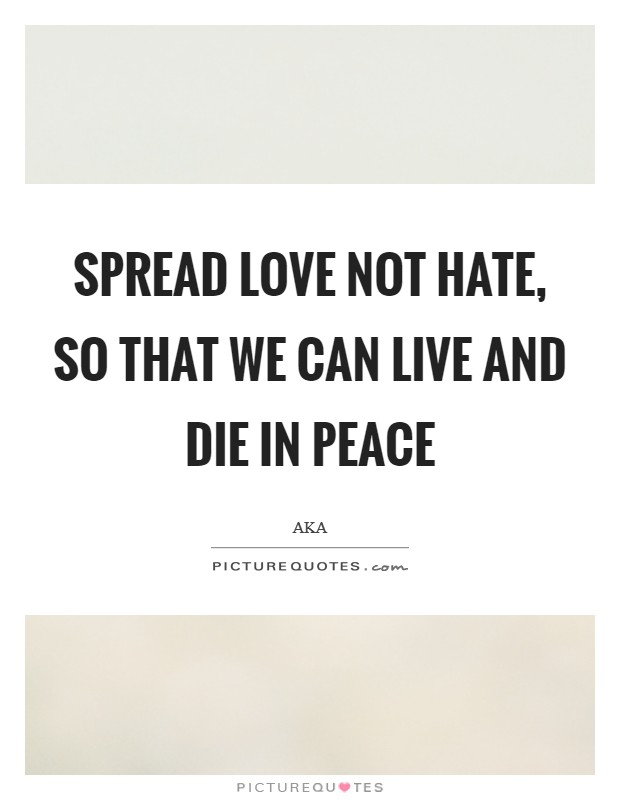 Spread love not hate, so that we can live and die in peace Picture Quote #1