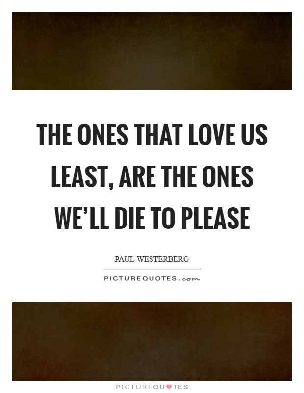 The ones that love us least, are the ones we'll die to please Picture Quote #1