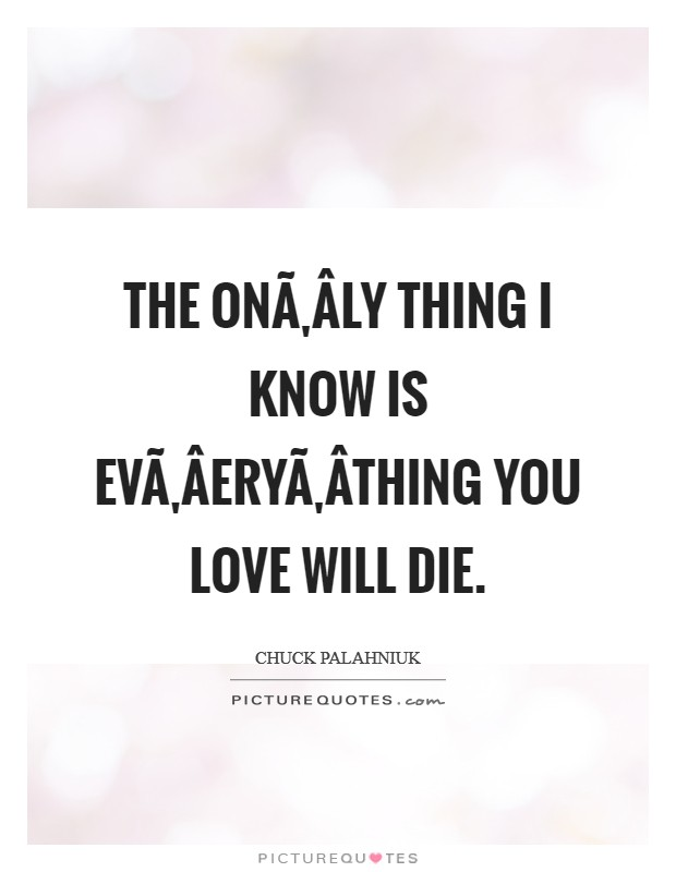 The on­ly thing I know is ev­ery­thing you love will die Picture Quote #1