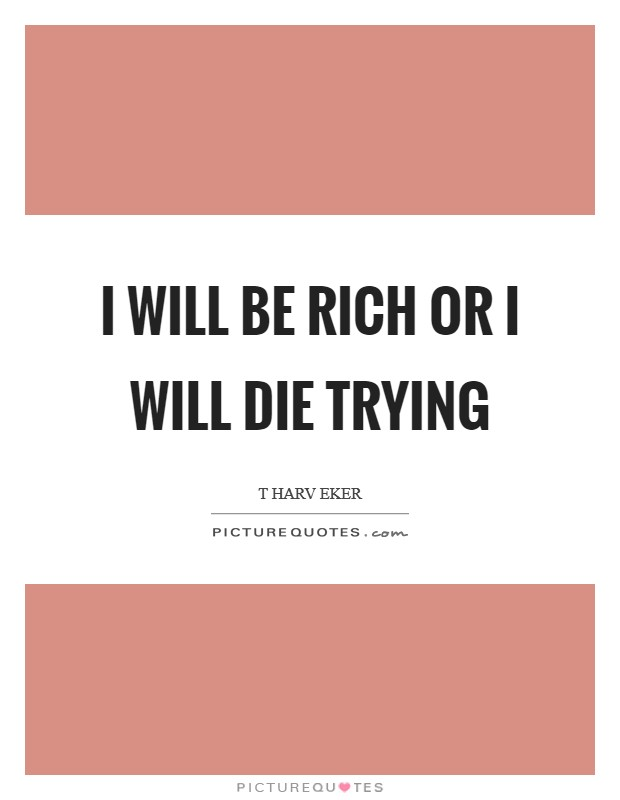 I will be rich or I will die trying Picture Quote #1