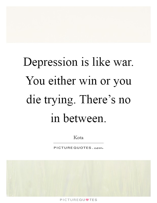 Depression is like war. You either win or you die trying. There's no in between Picture Quote #1