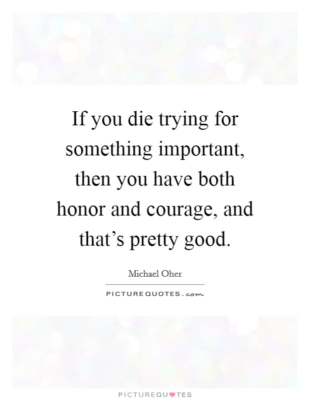 If you die trying for something important, then you have both honor and courage, and that's pretty good Picture Quote #1