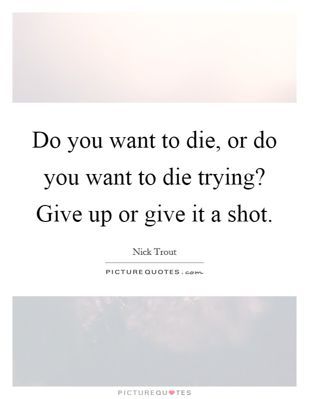 Do you want to die, or do you want to die trying? Give up or give it a shot Picture Quote #1