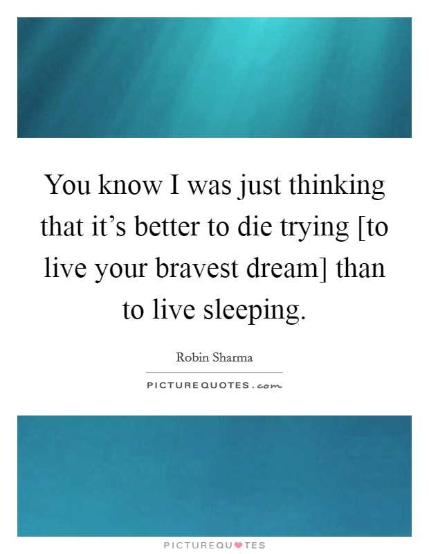 You know I was just thinking that it's better to die trying [to live your bravest dream] than to live sleeping Picture Quote #1