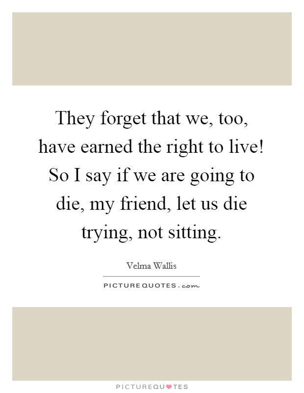 They forget that we, too, have earned the right to live! So I say if we are going to die, my friend, let us die trying, not sitting Picture Quote #1