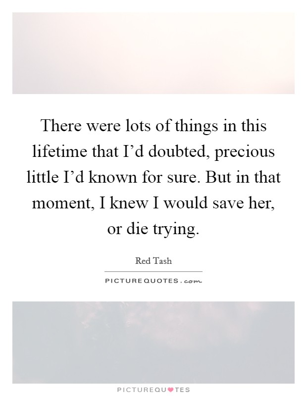 There were lots of things in this lifetime that I'd doubted, precious little I'd known for sure. But in that moment, I knew I would save her, or die trying Picture Quote #1