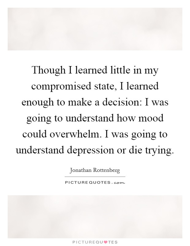 Though I learned little in my compromised state, I learned enough to make a decision: I was going to understand how mood could overwhelm. I was going to understand depression or die trying Picture Quote #1