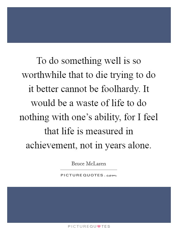 To do something well is so worthwhile that to die trying to do it better cannot be foolhardy. It would be a waste of life to do nothing with one's ability, for I feel that life is measured in achievement, not in years alone Picture Quote #1