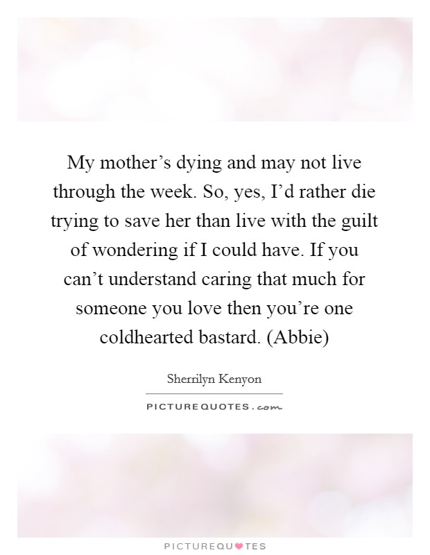 My mother's dying and may not live through the week. So, yes, I'd rather die trying to save her than live with the guilt of wondering if I could have. If you can't understand caring that much for someone you love then you're one coldhearted bastard. (Abbie) Picture Quote #1