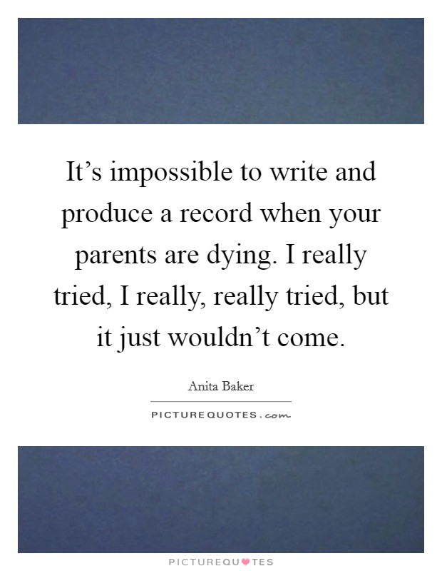 It's impossible to write and produce a record when your parents are dying. I really tried, I really, really tried, but it just wouldn't come Picture Quote #1
