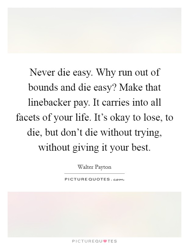 Never die easy. Why run out of bounds and die easy? Make that linebacker pay. It carries into all facets of your life. It's okay to lose, to die, but don't die without trying, without giving it your best Picture Quote #1