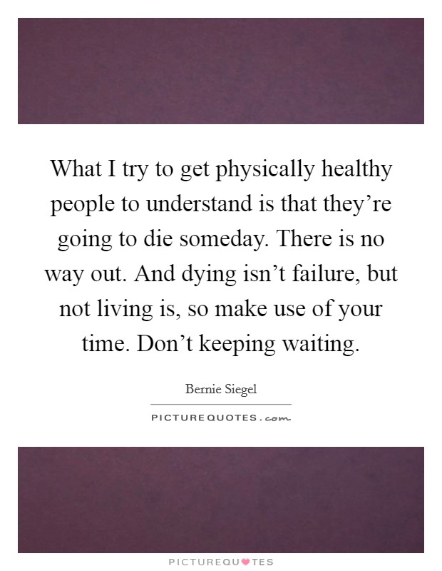 What I try to get physically healthy people to understand is that they're going to die someday. There is no way out. And dying isn't failure, but not living is, so make use of your time. Don't keeping waiting Picture Quote #1