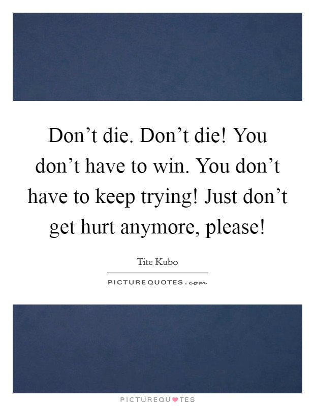 Don't die. Don't die! You don't have to win. You don't have to keep trying! Just don't get hurt anymore, please! Picture Quote #1