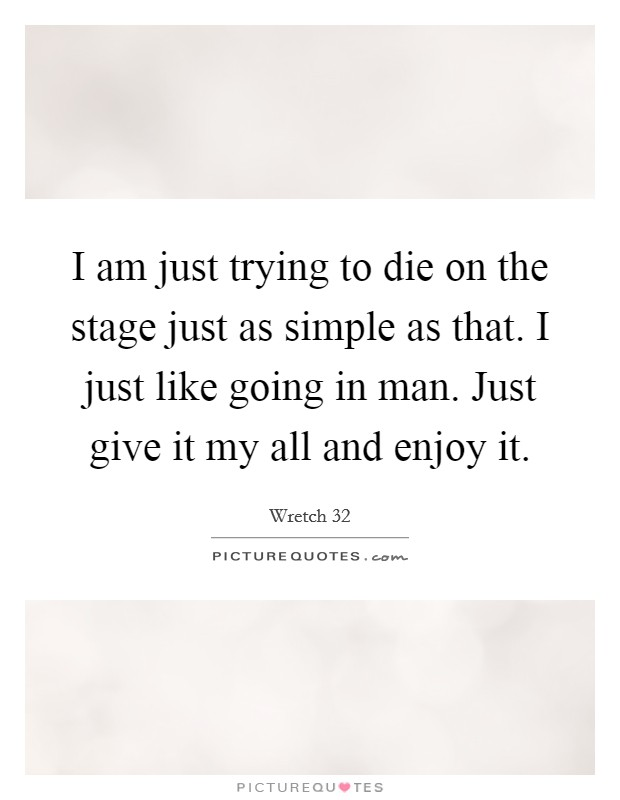 I am just trying to die on the stage just as simple as that. I just like going in man. Just give it my all and enjoy it. Picture Quote #1