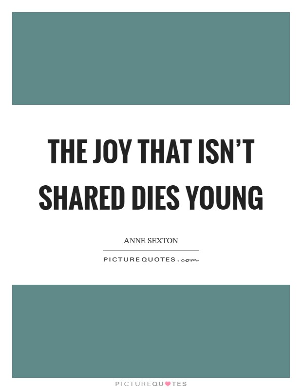 The joy that isn't shared dies young Picture Quote #1